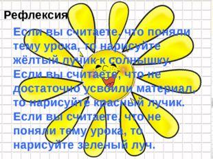 6 Рефлексия Если вы считаете, что поняли тему урока, то нарисуйте жёлтый лучи