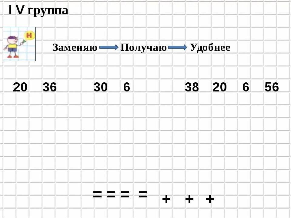 36 30 6 38 20 6 56 20 I V группа + + + = = = = Заменяю Получаю Удобнее