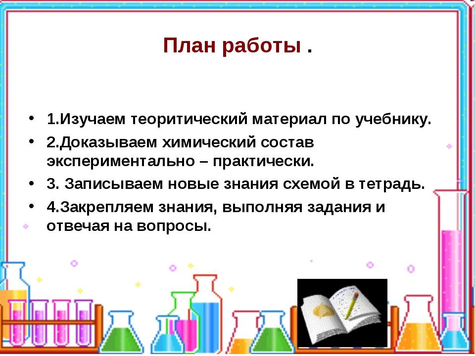 План работы . 1.Изучаем теоритический материал по учебнику. 2.Доказываем хими...