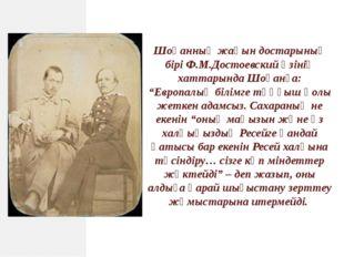 """Шоқанның жақын достарының бірі Ф.М.Достоевский өзінің хаттарында Шоқанға: """"Ев"""