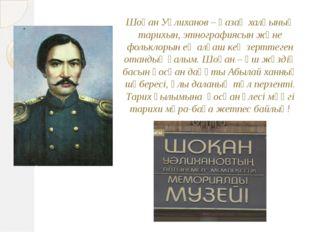 Шоқан Уәлиханов – қазақ халқының тарихын, этнографиясын және фольклорын ең ал