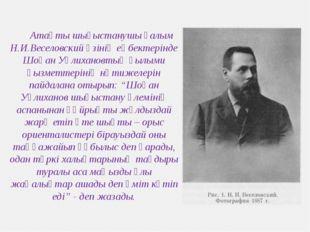 Атақты шығыстанушы ғалым Н.И.Веселовский өзінің еңбектерінде Шоқан Уәлихановт