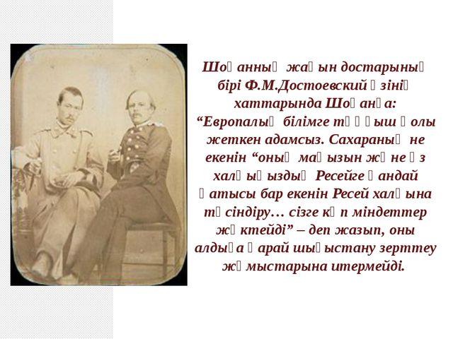 """Шоқанның жақын достарының бірі Ф.М.Достоевский өзінің хаттарында Шоқанға: """"Ев..."""