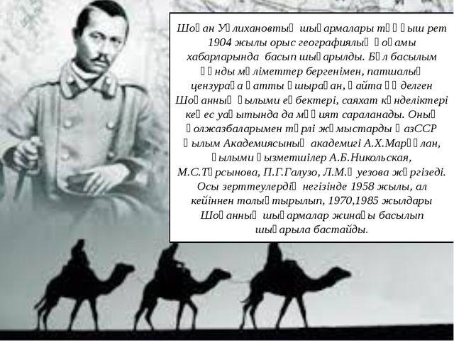 Шоқан Уәлихановтың шығармалары тұңғыш рет 1904 жылы орыс географиялық қоғамы...