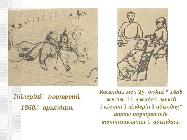 """Інілерінің портреті. 1860.Қарындаш. Когалдай мен Туғолдай """" 1856 жылы Құлжада..."""