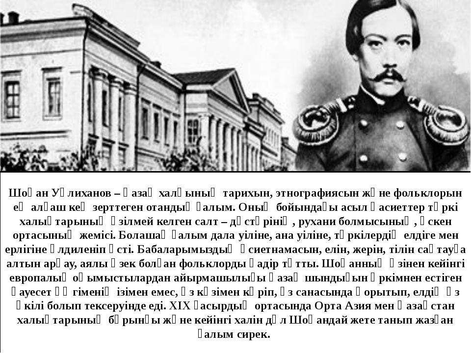 Шоқан Уәлиханов – қазақ халқының тарихын, этнографиясын және фольклорын ең ал...