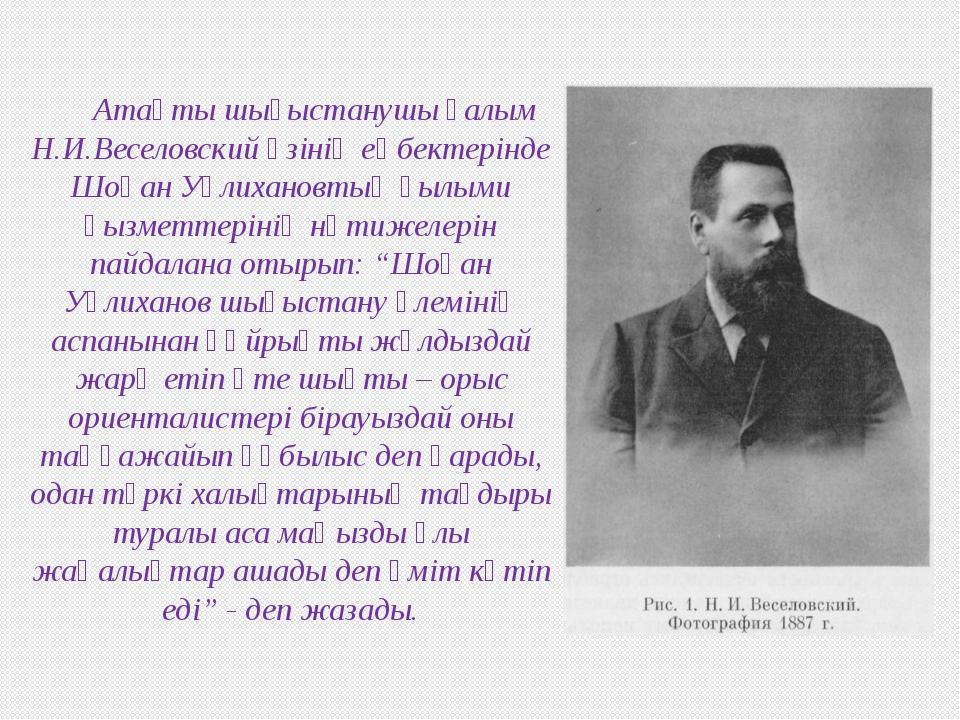 Атақты шығыстанушы ғалым Н.И.Веселовский өзінің еңбектерінде Шоқан Уәлихановт...