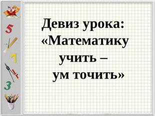 Девиз урока: «Математику учить – ум точить»