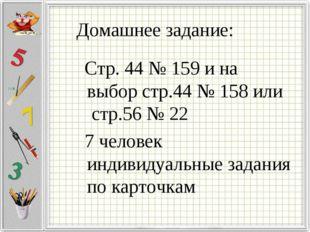 Домашнее задание: Стр. 44 № 159 и на выбор стр.44 № 158 или стр.56 № 22 7 чел