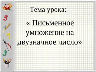 Тема урока: « Письменное умножение на двузначное число»