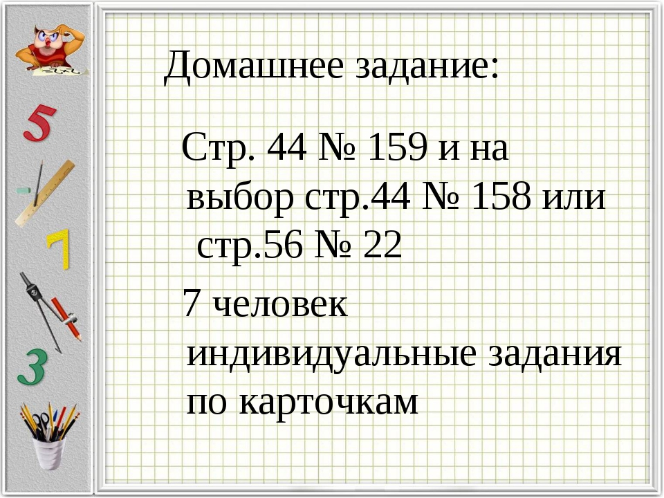 Домашнее задание: Стр. 44 № 159 и на выбор стр.44 № 158 или стр.56 № 22 7 чел...