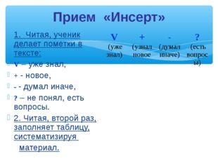 Прием «Инсерт» 1. Читая, ученик делает пометки в тексте: V – уже знал, + - но