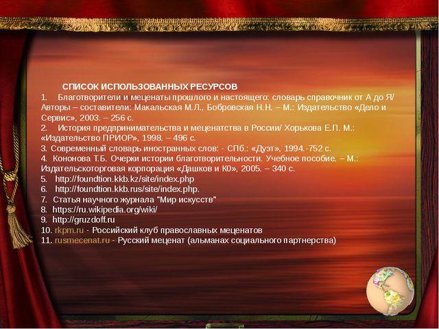 СПИСОК ИСПОЛЬЗОВАННЫХ РЕСУРСОВ 1. Благотворители и меценаты прошлого и нас...