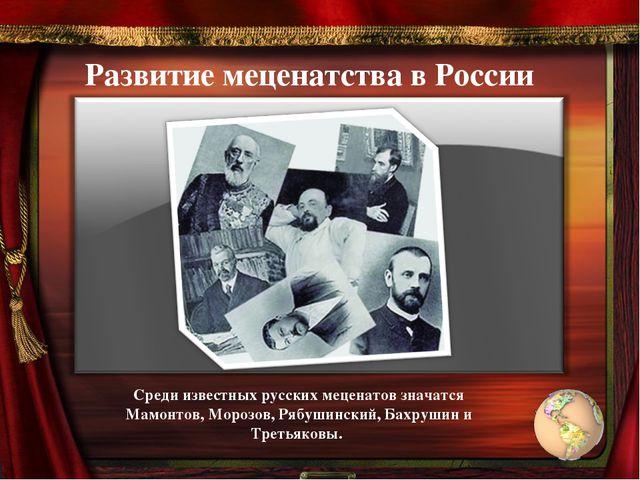 Развитие меценатства в России Среди известных русских меценатов значатся Мам...