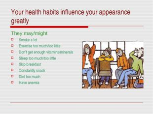 Your health habits influence your appearance greatly They may/might Smoke a l
