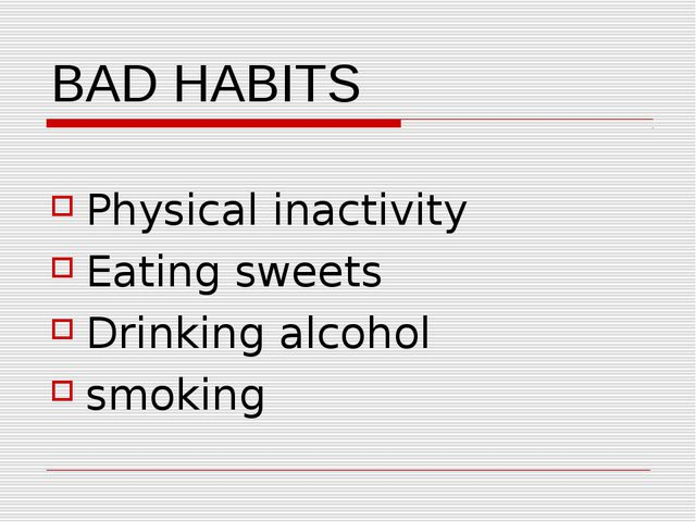 BAD HABITS Physical inactivity Eating sweets Drinking alcohol smoking