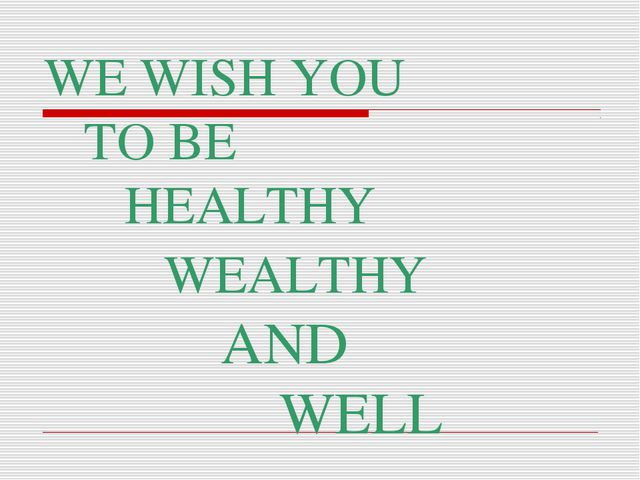 WE WISH YOU TO BE HEALTHY WEALTHY AND WELL
