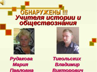 ОБНАРУЖЕНЫ !!! Учителя истории и обществознания Рудакова Тигольских Мария Вла