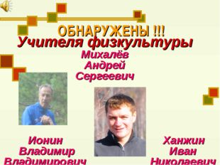 ОБНАРУЖЕНЫ !!! Учителя физкультуры Михалёв Андрей Сергеевич Ионин Ханжин Влад
