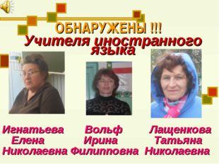 ОБНАРУЖЕНЫ !!! Учителя иностранного языка Игнатьева Вольф Лащенкова Елена Ири