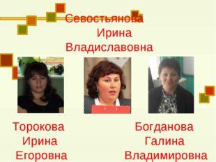 Торокова Богданова Ирина Галина Егоровна Владимировна Севостьянова Ирина Вла