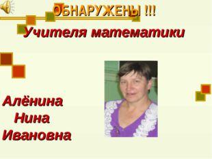 ОБНАРУЖЕНЫ !!! Учителя математики Алёнина Нина Ивановна