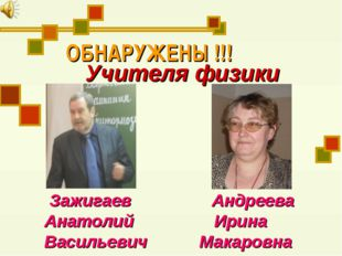 ОБНАРУЖЕНЫ !!! Учителя физики Зажигаев Андреева Анатолий Ирина Васильевич Мак