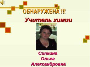 ОБНАРУЖЕНА !!! Учитель химии Сипкина Ольга Александровна учителя