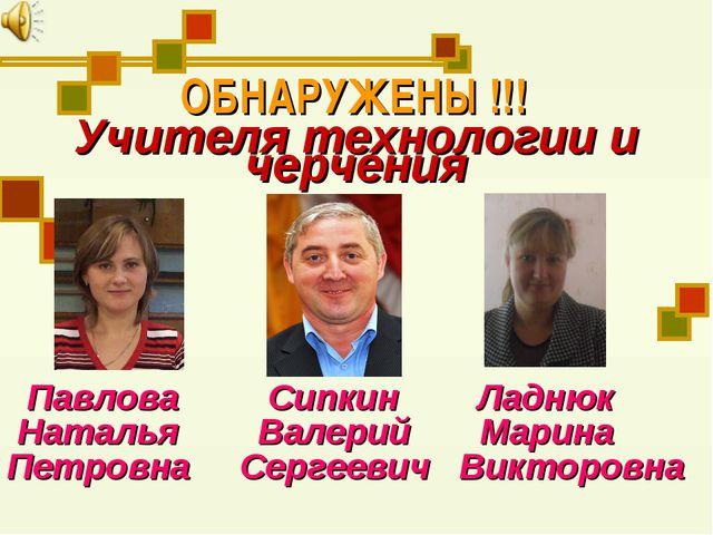 ОБНАРУЖЕНЫ !!! Учителя технологии и черчения Павлова Сипкин Ладнюк Наталья Ва...