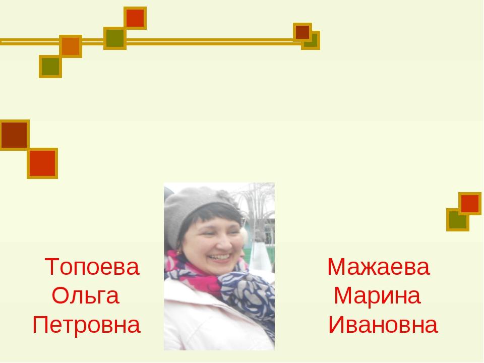 Топоева Мажаева Ольга Марина Петровна Ивановна