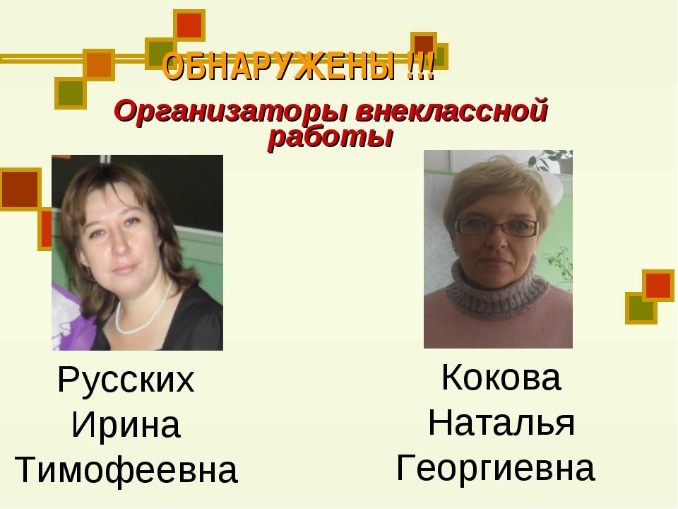 ОБНАРУЖЕНЫ !!! Организаторы внеклассной работы Русских Ирина Тимофеевна Коков...