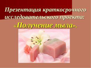 Презентация краткосрочного исследовательского проекта: «Получение мыла».