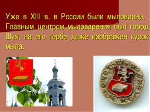 Уже в XIII в. в России были мыловарни. Главным центром мыловарения был город