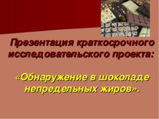 Презентация краткосрочного исследовательского проекта: «Обнаружение в шокола