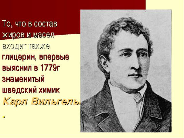 То, что в состав жиров и масел входит также глицерин, впервые выяснил в 1779г...