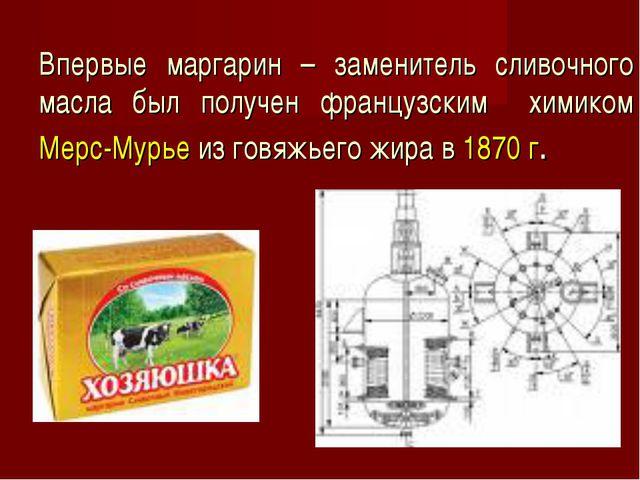 Впервые маргарин – заменитель сливочного масла был получен французским химико...