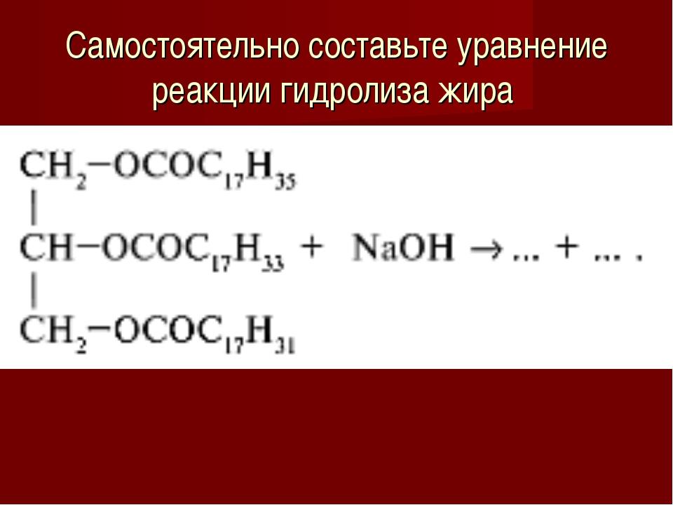 Самостоятельно составьте уравнение реакции гидролиза жира