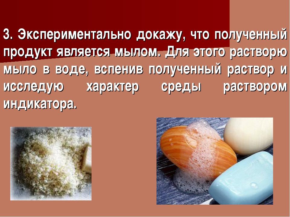 3. Экспериментально докажу, что полученный продукт является мылом. Для этого...