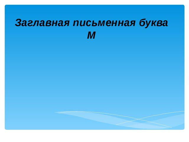 Заглавная письменная буква М