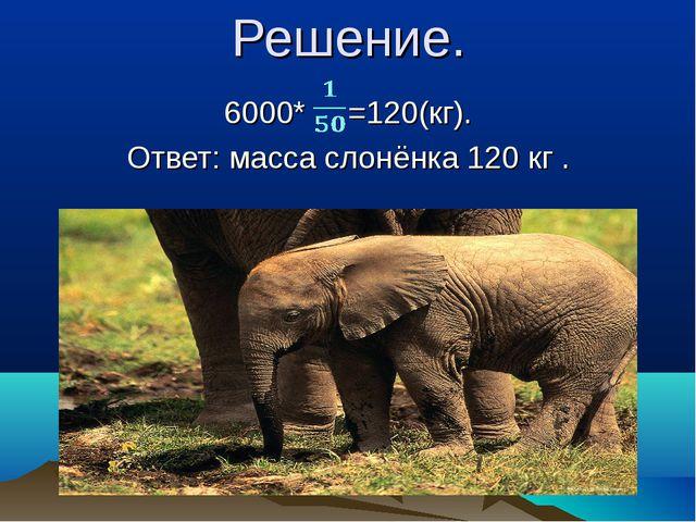 Решение. 6000* =120(кг). Ответ: масса слонёнка 120 кг .