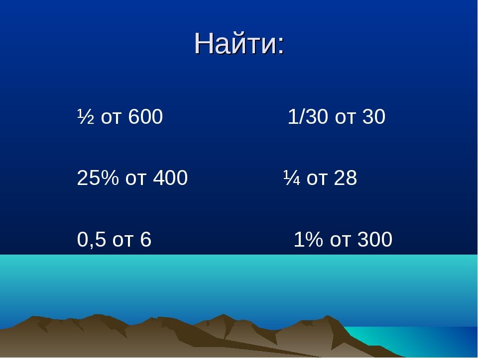 Найти:  ½ от 600 1/30 от 30  25% от 400 ¼ от 28 0,5 от 6 1% от 300