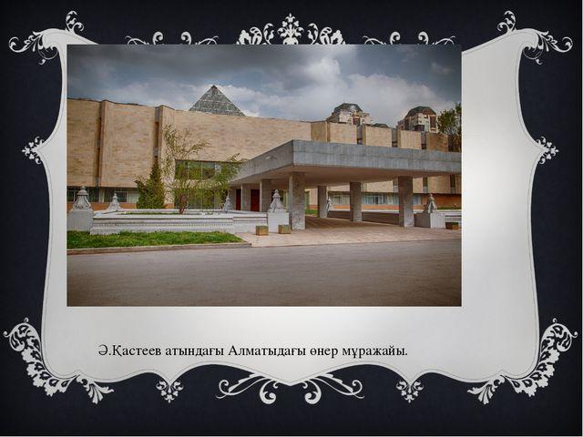 Ә.Қастеев атындағы Алматыдағы өнер мұражайы.