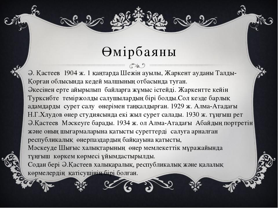 Өмірбаяны Ә. Қастеев 1904 ж. 1 қаңтарда Шежін ауылы, Жаркент ауданы Талды-Қор...