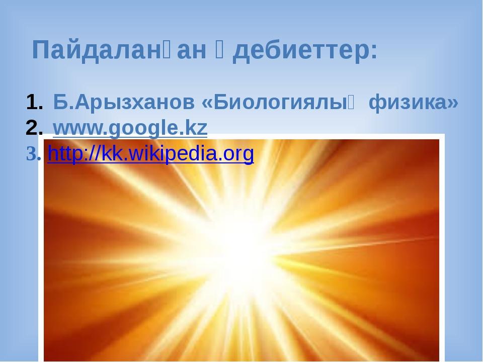 Пайдаланған әдебиеттер: Б.Арызханов «Биологиялық физика» www.google.kz 3. htt...