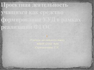 Учитель английского языка МБОУ СОШ №56 Скрипниченко Е.И. Проектная деятельнос