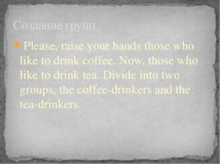 Please, raise your hands those who like to drink coffee. Now, those who like