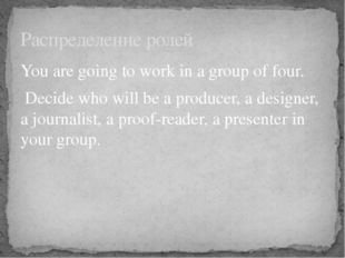 You are going to work in a group of four. Decide who will be а producer, a de