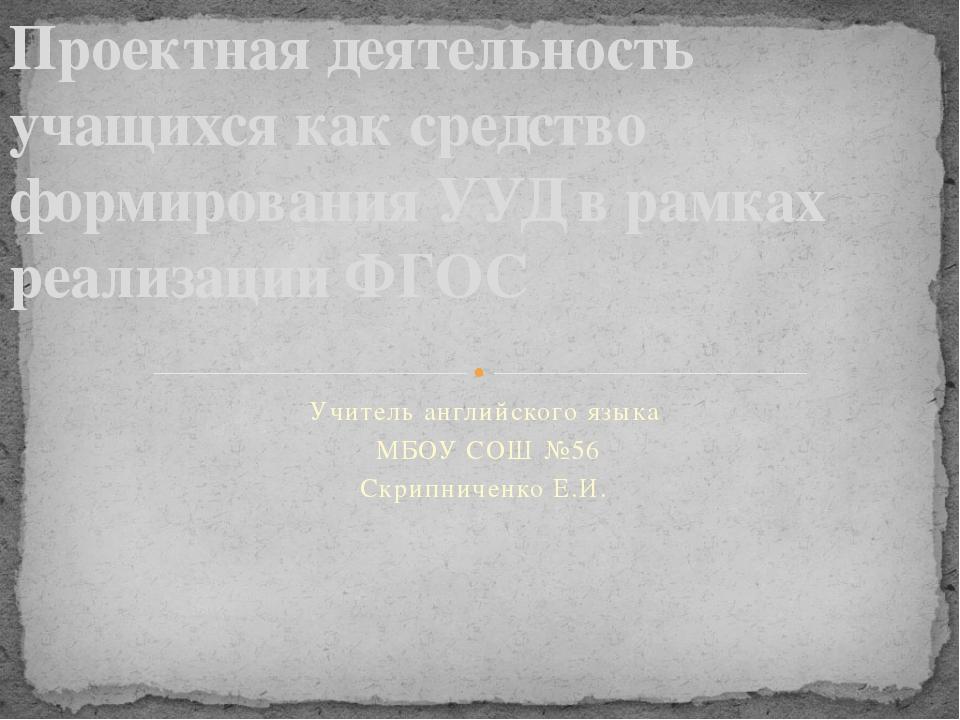 Учитель английского языка МБОУ СОШ №56 Скрипниченко Е.И. Проектная деятельнос...