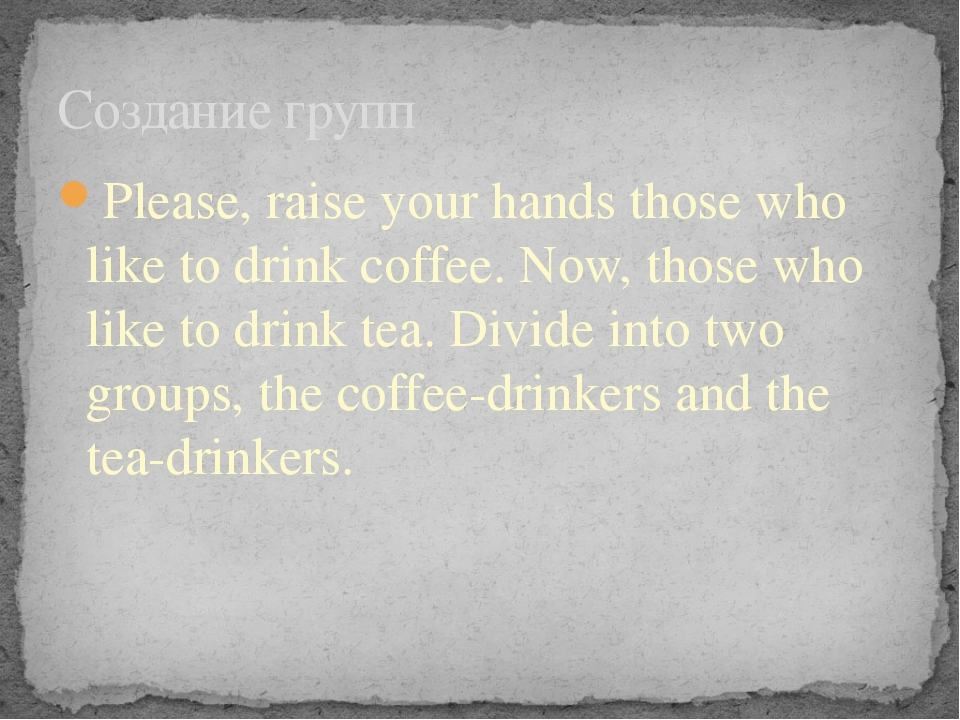 Please, raise your hands those who like to drink coffee. Now, those who like...