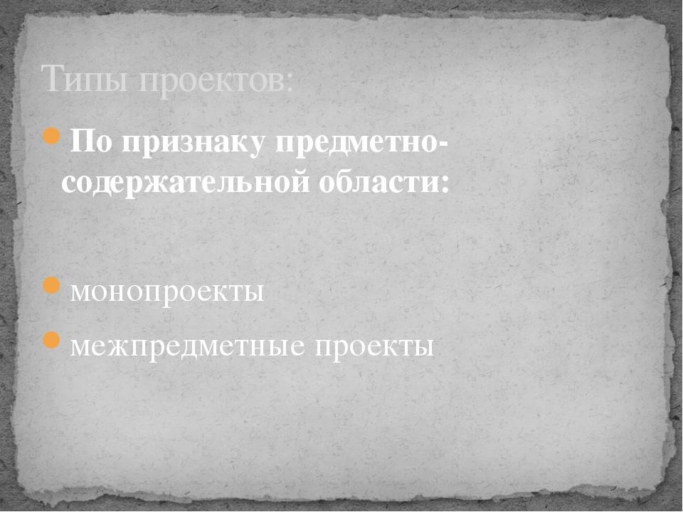 По признаку предметно-содержательной области: монопроекты межпредметные проек...